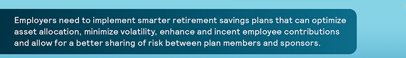 Employers need to implement smarter retirement savings plans that can optimize asset allocation, minimize volatility, enhance and incent employee contributions and allow for a better sharing of risk between plan members and sponsors.
