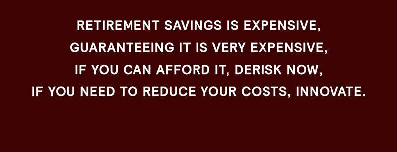 Retirement savings is expensive, guaranteeing it is very expensive, if you can afford it, de-risk now, if you need to reduce your costs, innovate.
